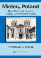 Mielec, Poland: The Shtetl That Became a Nazi Concentration Camp ebook by Rochelle Saidel