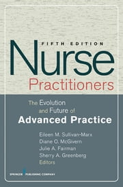 Nurse Practitioners - The Evolution and Future of Advanced Practice, Fifth Edition ebook by Dr. Eileen Sullivan-Marx, PhD, CRNP, RN, FAAN,Diane McGivern, PhD, MA, BSN,Julie Fairman, PhD, RN, FAAN,Sherry Greenberg, MSN, BN, GNP-BC
