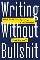Writing Without Bullshit - Boost Your Career by Saying What You Mean ebook by Josh Bernoff