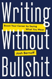 Writing Without Bullshit - Boost Your Career by Saying What You Mean ebook by Joshua Bernoff