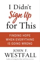 I Didn't Sign Up for This - Finding Hope When Everything Is Going Wrong ebook by John F. Westfall