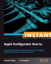Instant Apple Configurator How-to ebook by Charles Edge, TJ Houston