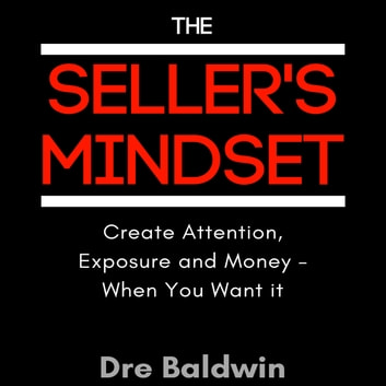 Seller's Mindset, The - Create Attention, Exposure and Money - When You Want It audiobook by Dre Baldwin