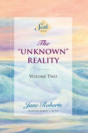"The ""Unknown"" Reality, Volume Two - (A Seth Book) ebook by Jane Roberts,Robert F. Butts"
