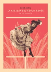La ragazza del Moulin Rouge - Le mie memorie ebook by Jane Avril, Massimiliano Borelli