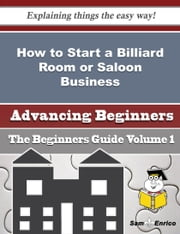 How to Start a Billiard Room or Saloon Business (Beginners Guide) ebook by Sid Paradis,Sam Enrico