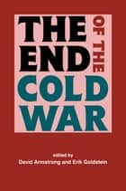 The End of the Cold War ebook by David Armstrong, Erik Goldstein