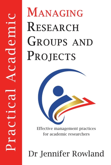 Practical Academic: Managing Research Groups and Projects ebook by Jennifer Rowland