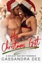 His Christmas Gift - A Holiday Bad Boy Romance ebook by Cassandra Dee