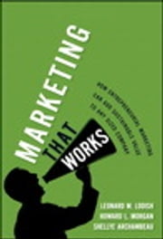 Marketing That Works - How Entrepreneurial Marketing Can Add Sustainable Value to Any Sized Company ebook by Leonard M. Lodish,Howard L. Morgan,Shellye Archambeau