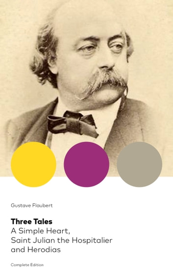 Three Tales: A Simple Heart, Saint Julian the Hospitalier and Herodias (Complete Edition): A Classic of French Literature from the prolific French writer, known for Madame Bovary, Sentimental Education, Bouvard et Pécuchet and November ebook by Gustave  Flaubert