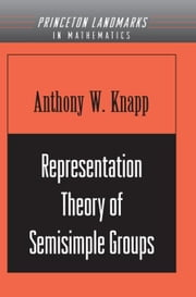 Representation Theory of Semisimple Groups: An Overview Based on Examples (PMS-36) ebook by Knapp, Anthony W.