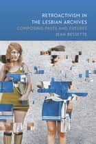 Retroactivism in the Lesbian Archives - Composing Pasts and Futures ebook by Jean Bessette
