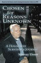 Chosen for Reasons Unknown: A Holocaust Survivor's Journey. - A Holocaust Survivor's Journey. ebook by Murray Ebner