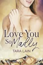 Love You So Madly ebook by Tara Lain