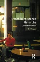 French Renaissance Monarchy - Francis I & Henry II ebook by R. J. Knecht