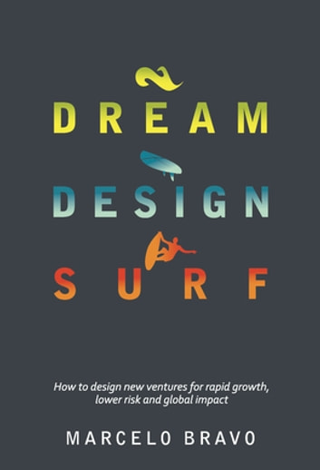 Dream Design Surf - How to design new ventures for rapid growth, lower risk and global impact ebook by Marcelo Bravo