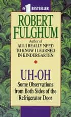 Uh-Oh - Some Observations from Both Sides of the Refrigerator Door ebook by Robert Fulghum