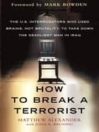How to Break a Terrorist - The U.S. Interrogators Who Used Brains, Not Brutality, to Take Down the Deadliest Man in Iraq ebook by Matthew Alexander, John Bruning