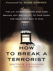 How to Break a Terrorist - The U.S. Interrogators Who Used Brains, Not Brutality, to Take Down the Deadliest Man in Iraq ebook by Matthew Alexander,John Bruning