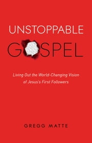 Unstoppable Gospel - Living Out the World-Changing Vision of Jesus's First Followers ebook by Gregg Matte