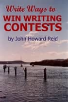 Write Ways to WIN WRITING CONTESTS: How to Join the Winners' Circle for Prose and Poetry Awards ebook by John Howard Reid