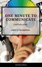 One Minute to Communicate - Self Help ebook by James Peter Andrews