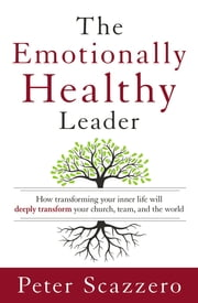 The Emotionally Healthy Leader - How Transforming Your Inner Life Will Deeply Transform Your Church, Team, and the World ebook by Peter Scazzero