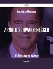 Updated And Upgraded Arnold Schwarzenegger - 118 Things You Did Not Know ebook by Barbara Merritt