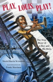 Play, Louis, Play! - The True Story of a Boy and His Horn ebook by Muriel Harris Weinstein, Frank Morrison