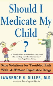 Should I Medicate My Child? - Sane Solutions For Troubled Kids With-and Without-psychiatric Drugs ebook by Lawrence Diller
