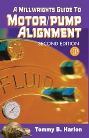 A Millwright's Guide to Motor Pump Alignment ebook by Harlon, Tom