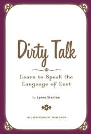 Dirty Talk - Speak the Language of Lust ebook by Lynne Stanton,Stanley Chow