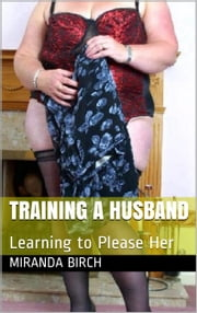 Training a Husband - Learning to Please Her ebook by Miranda Birch