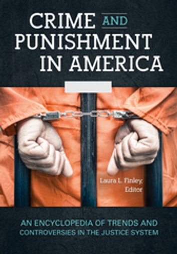 Crime and Punishment in America: An Encyclopedia of Trends and Controversies in the Justice System [2 volumes] ebook by