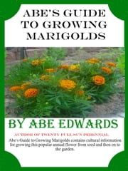 Abe's Guide to Growing Marigolds ebook by Abe Edwards