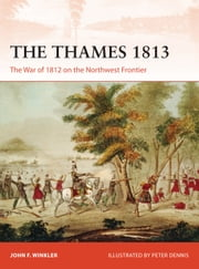 The Thames 1813 - The War of 1812 on the Northwest Frontier ebook by John F Winkler,Peter Dennis