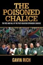 The Poisoned Chalice - The rise and fall of the post-isolation Springbok coaches ebook by Gavin Rich