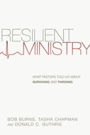 Resilient Ministry - What Pastors Told Us About Surviving and Thriving ebook by Bob Burns,Tasha D. Chapman,Donald C. Guthrie