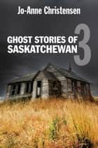 Ghost Stories of Saskatchewan 3 ebook by Jo-Anne Christensen