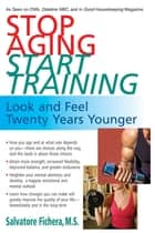 Stop Aging, Start Training - Look and Feel Twenty Years Younger ebook by Salvatore Fichera