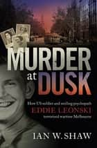 Murder at Dusk - How US soldier and smiling psychopath Eddie Leonski terrorised wartime Melbourne eBook by Ian W. Shaw