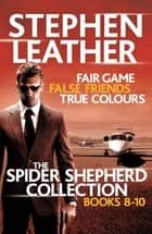 The Spider Shepherd Collection 8-10 - Fair Game, False Friends, True Colours ebook by Stephen Leather