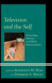 Television and the Self - Knowledge, Identity, and Media Representation ebook by Kathleen M. Ryan,Deborah A. Macey,Tanja N. Aho,Andrée E. C. Betancourt,Amy C. Duvall,Jennifer G. Hall,Michael Johnson Jr.,Susan G. Kahlenberg,Amanda S. McClain,Brian McKernan,Cynthia J. Miller,Marcelina Piotrowski,A. Bowdoin Van Riper,Leah A. Rosenberg,David Staton,Ellen E. Stiffler,Lynne M. Webb,Robin Redmond Wright,Jingsi Christina Wu