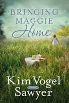 Bringing Maggie Home - A Novel ebook by Kim Vogel Sawyer