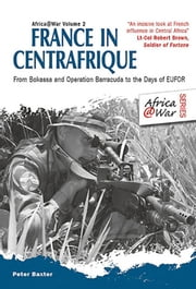 France in Centrafrique - From Bokassa and Operation Barracude to the Days of EUFOR ebook by Peter Baxter