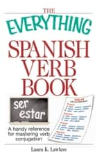 The Everything Spanish Verb Book - A Handy Reference For Mastering Verb Conjugation ebook by Laura K Lawless