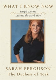 What I Know Now - Simple Lessons Learned the Hard Way ebook by Sarah Ferguson The Duchess of York