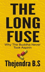 The Long Fuse: Why The Buddha Never Took Aspirin ebook by Thejendra B.S