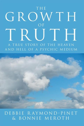 The Growth of Truth - A True Story of the Heaven and Hell of a Psychic Medium ebook by Bonnie Meroth,Debbie Raymond-Pinet
